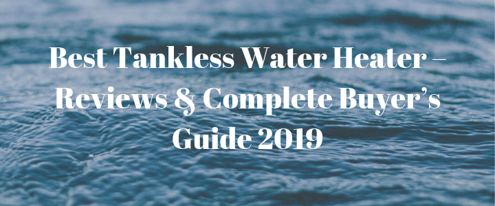 Best Tankless Water Heater – Reviews & Complete Buyer's Guide 2019
