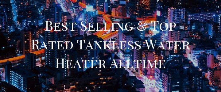 Best Selling & Top Rated Tankless Water Heater Alltime