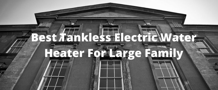 Best Tankless Electric Water Heater For Large Family