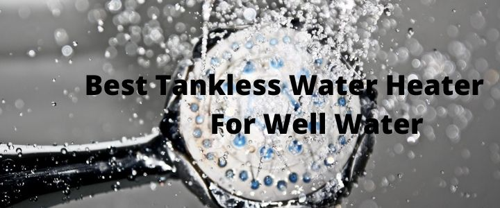 Best Tankless Water Heater For Well Water